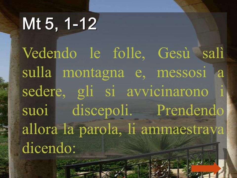 Mt 5, 1-12 Vedendo le folle, Gesù salì sulla montagna e, messosi a sedere, gli si avvicinarono i suoi discepoli.