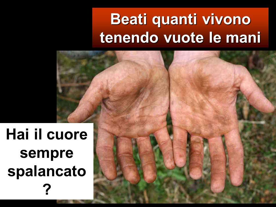 Beati quanti vivono tenendo vuote le mani Hai il cuore sempre spalancato ?