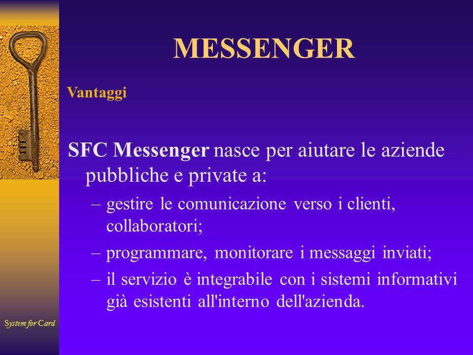 System for Card MESSENGER Funzionalità SFC Messenger permette di: –gestire l anagrafica dei soggetti destinatari della comunicazione; –gestire lo scadenziario per l invio messaggio utilizzabile come: Agenda Prenotazione Convocazioni –Elencare i messaggi inviati e i relativi stati d invio; –Possibilità di esportare l elenco dei messaggi inviati.