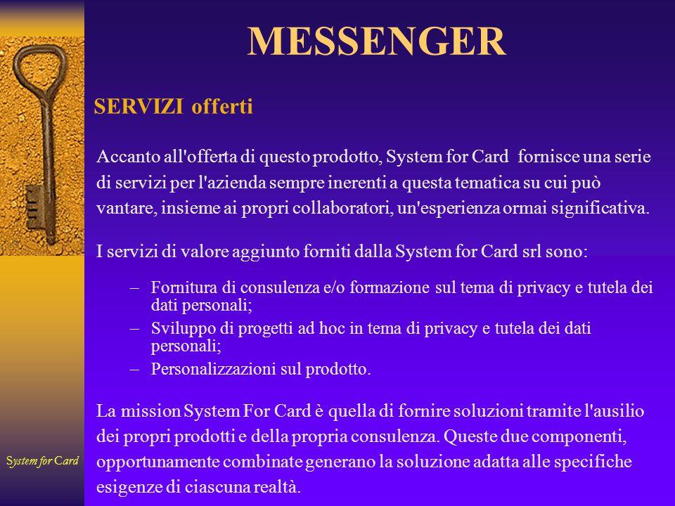 System for Card MESSENGER SERVIZI offerti Accanto all offerta di questo prodotto, System for Card fornisce una serie di servizi per l azienda sempre inerenti a questa tematica su cui può vantare, insieme ai propri collaboratori, un esperienza ormai significativa.