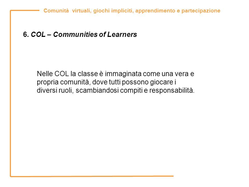 Comunità virtuali, giochi impliciti, apprendimento e partecipazione 6. COL – Communities of Learners Nelle COL la classe è immaginata come una vera e