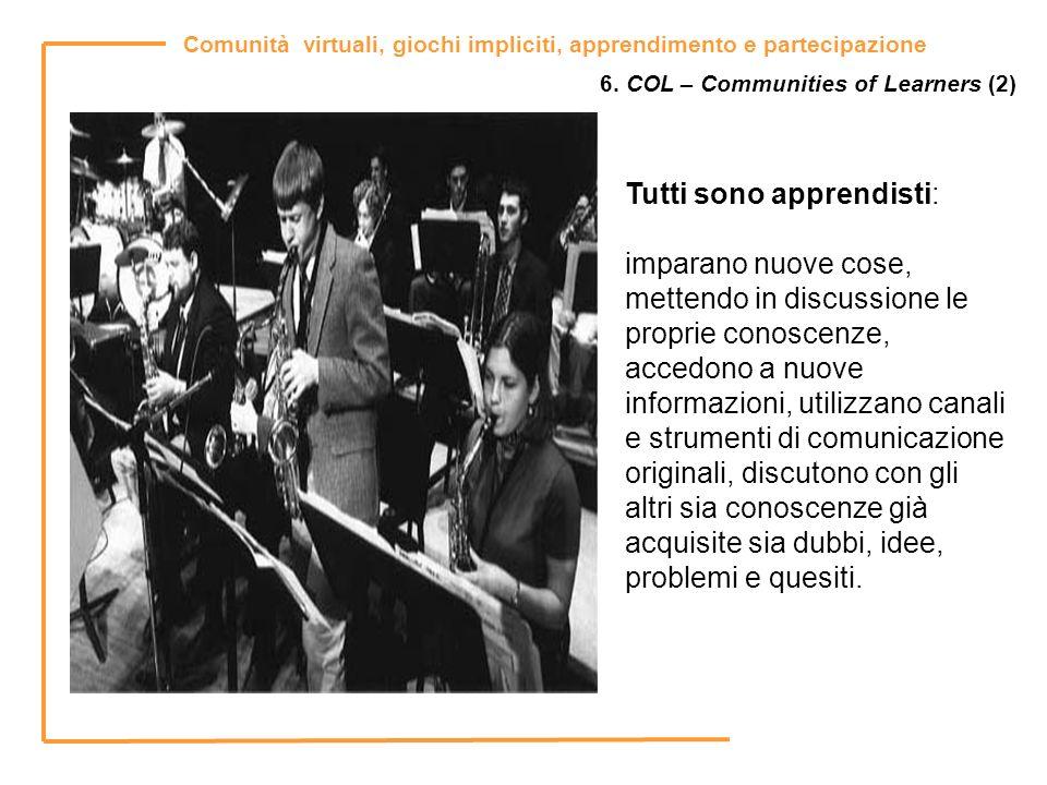 Comunità virtuali, giochi impliciti, apprendimento e partecipazione 6. COL – Communities of Learners (2) Tutti sono apprendisti: imparano nuove cose,