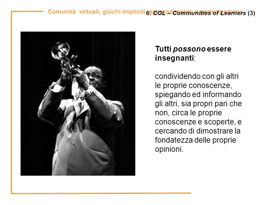 Comunità virtuali, giochi impliciti, apprendimento e partecipazione 6. COL – Communities of Learners (3) Tutti possono essere insegnanti: condividendo