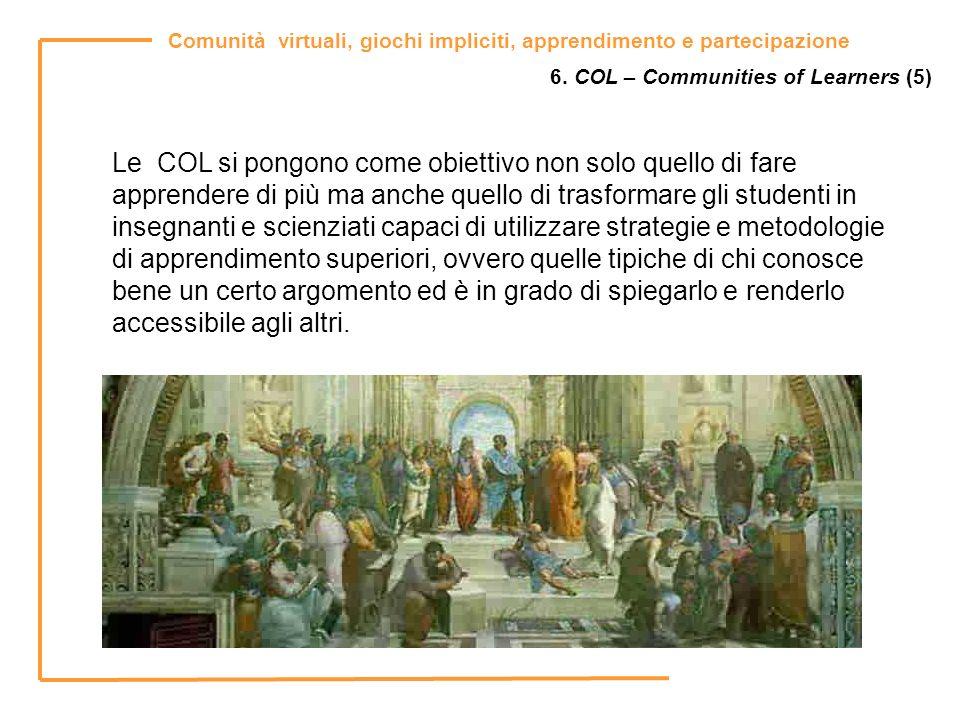 Comunità virtuali, giochi impliciti, apprendimento e partecipazione 6. COL – Communities of Learners (5) Le COL si pongono come obiettivo non solo que