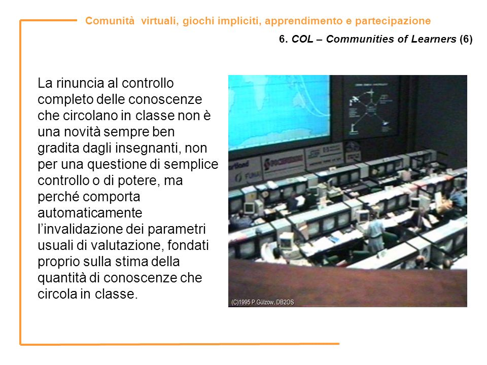 Comunità virtuali, giochi impliciti, apprendimento e partecipazione 6. COL – Communities of Learners (6) La rinuncia al controllo completo delle conos