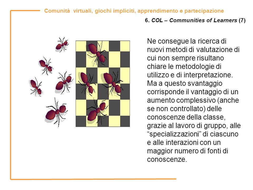 Comunità virtuali, giochi impliciti, apprendimento e partecipazione 6. COL – Communities of Learners (7) Ne consegue la ricerca di nuovi metodi di val