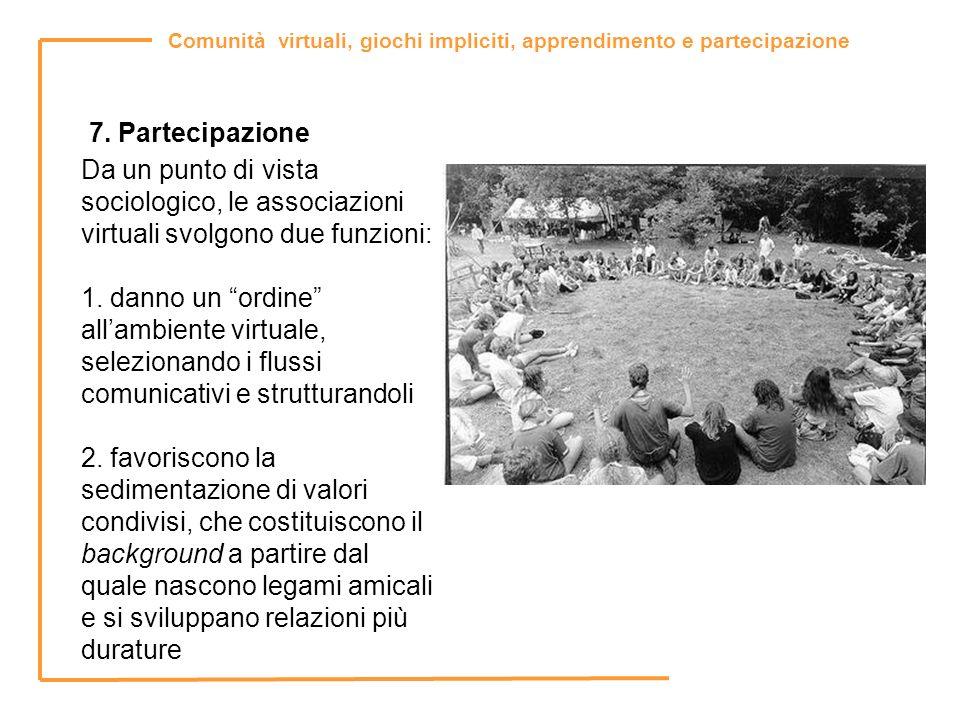 Comunità virtuali, giochi impliciti, apprendimento e partecipazione 7. Partecipazione Da un punto di vista sociologico, le associazioni virtuali svolg