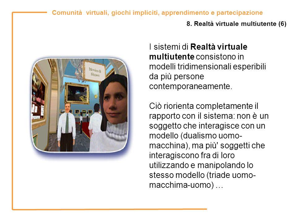 Comunità virtuali, giochi impliciti, apprendimento e partecipazione 8. Realtà virtuale multiutente (6) I sistemi di Realtà virtuale multiutente consis