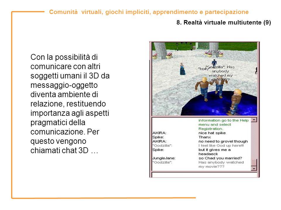 Comunità virtuali, giochi impliciti, apprendimento e partecipazione 8. Realtà virtuale multiutente (9) Con la possibilità di comunicare con altri sogg