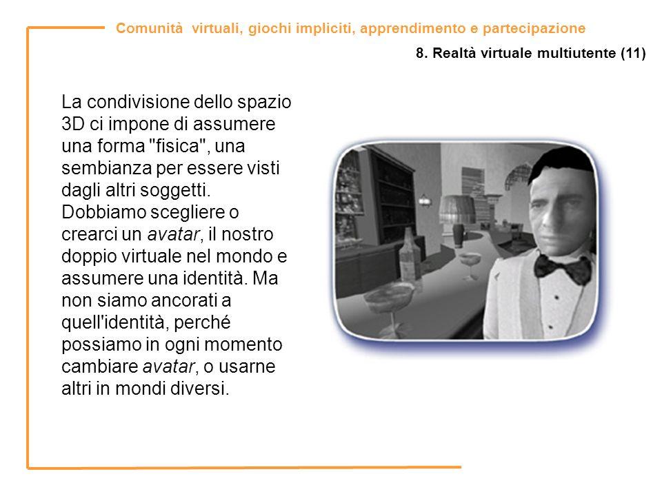 Comunità virtuali, giochi impliciti, apprendimento e partecipazione 8. Realtà virtuale multiutente (11) La condivisione dello spazio 3D ci impone di a
