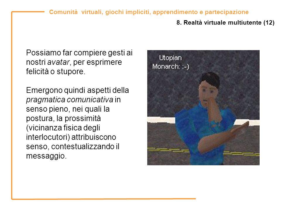 Comunità virtuali, giochi impliciti, apprendimento e partecipazione 8. Realtà virtuale multiutente (12) Possiamo far compiere gesti ai nostri avatar,