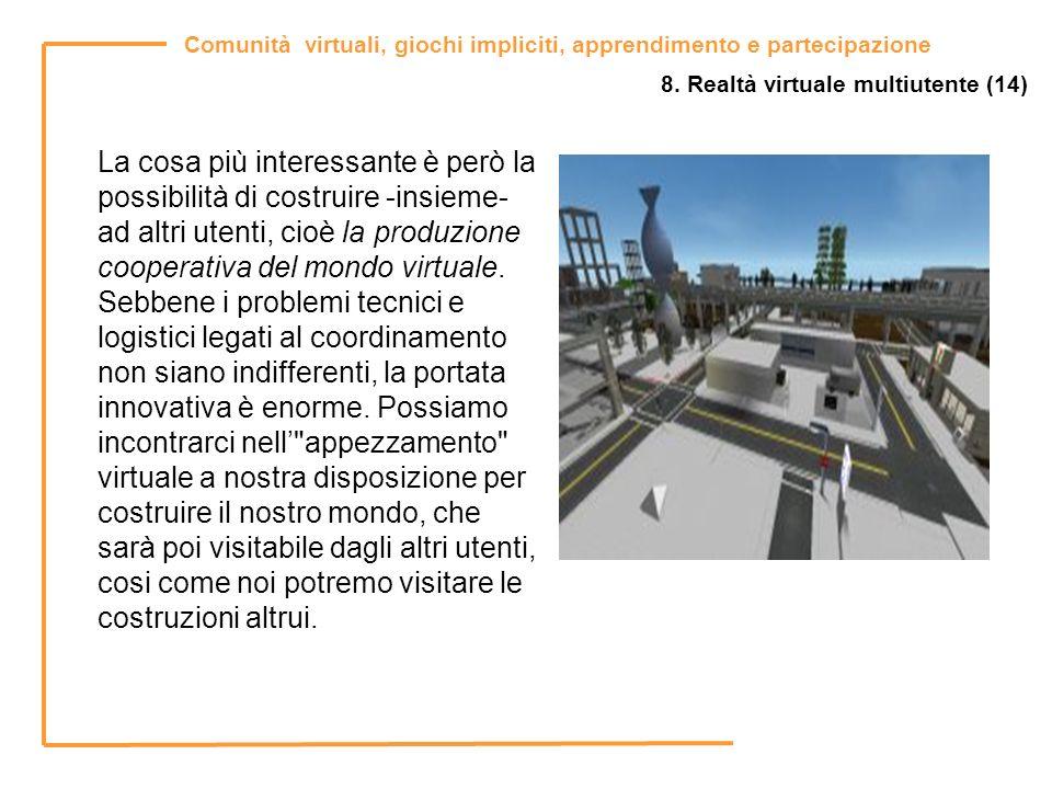 Comunità virtuali, giochi impliciti, apprendimento e partecipazione 8. Realtà virtuale multiutente (14) La cosa più interessante è però la possibilità