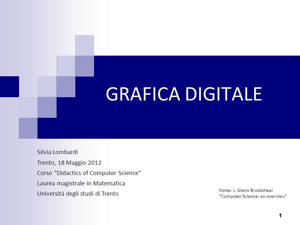 1 GRAFICA DIGITALE Silvia Lombardi Trento, 18 Maggio 2012 Corso Didactics of Computer Science Laurea magistrale in Matematica Università degli studi d