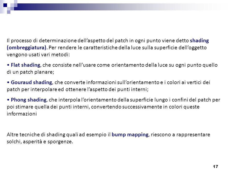 17 Il processo di determinazione dellaspetto del patch in ogni punto viene detto shading (ombreggiatura). Per rendere le caratteristiche della luce su