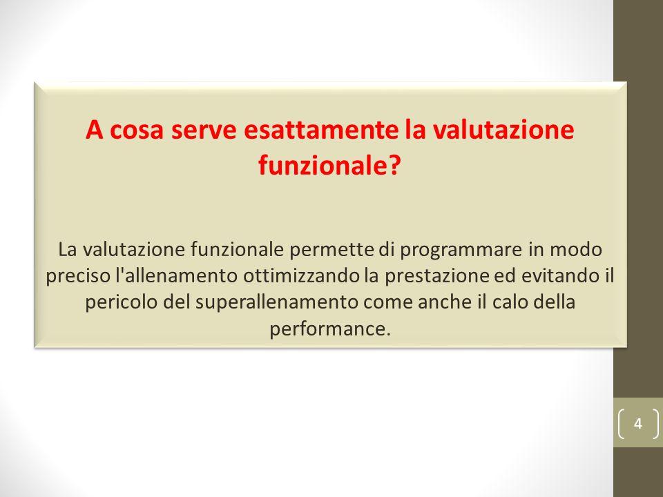 4 A cosa serve esattamente la valutazione funzionale? La valutazione funzionale permette di programmare in modo preciso l'allenamento ottimizzando la