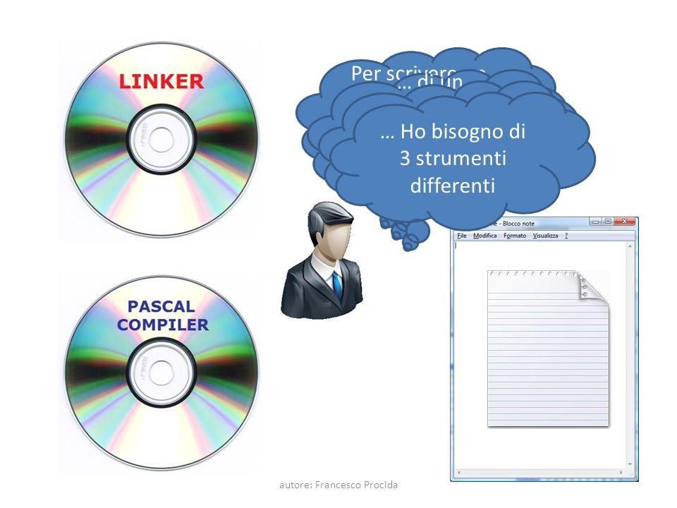 Per scrivere un programma ho bisogno di un Editor di Testo … di un compilatore di un linguaggio di programmazione … … di un LINKER … Ho bisogno di 3 strumenti differenti