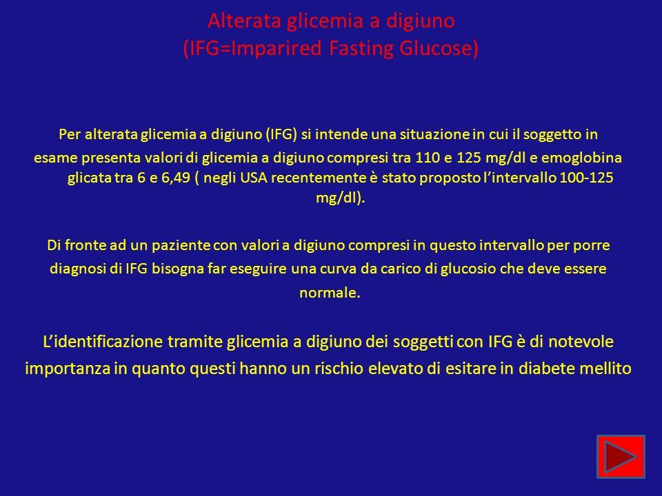 Alterata glicemia a digiuno (IFG=Imparired Fasting Glucose) Per alterata glicemia a digiuno (IFG) si intende una situazione in cui il soggetto in esam