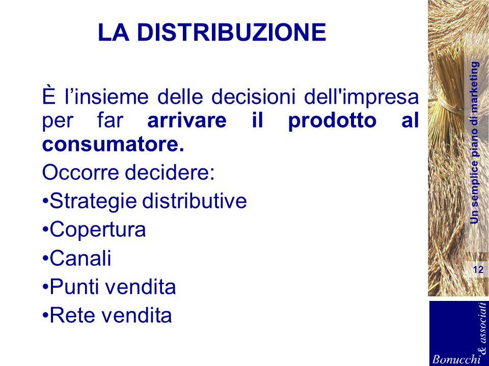Un semplice piano di marketing 12 LA DISTRIBUZIONE È linsieme delle decisioni dell'impresa per far arrivare il prodotto al consumatore. Occorre decide