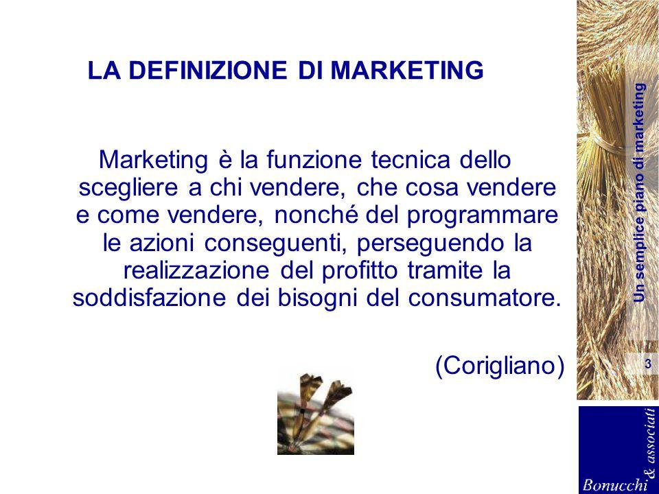 Un semplice piano di marketing 3 LA DEFINIZIONE DI MARKETING Marketing è la funzione tecnica dello scegliere a chi vendere, che cosa vendere e come ve