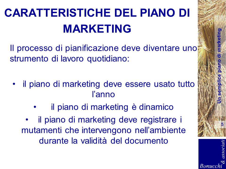 Un semplice piano di marketing 5 CARATTERISTICHE DEL PIANO DI MARKETING Il processo di pianificazione deve diventare uno strumento di lavoro quotidian