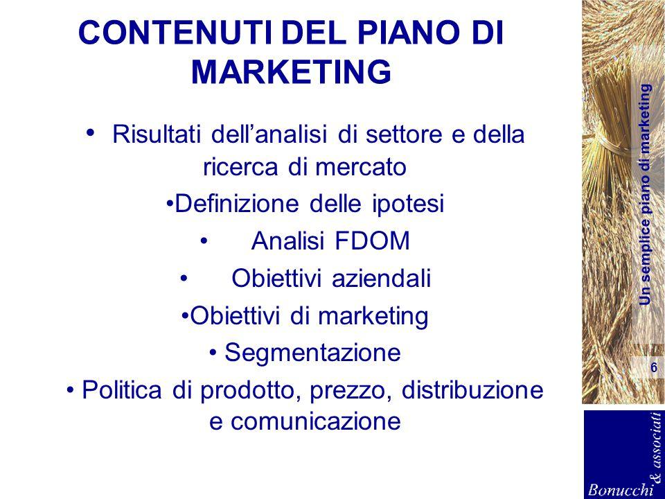 Un semplice piano di marketing 6 CONTENUTI DEL PIANO DI MARKETING Risultati dellanalisi di settore e della ricerca di mercato Definizione delle ipotes