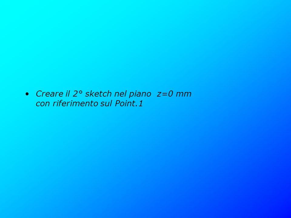 Creare il 2° sketch nel piano z=0 mm con riferimento sul Point.1