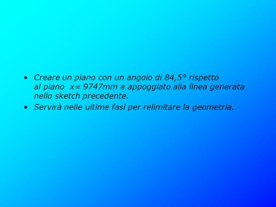 Creare un piano con un angolo di 84,5° rispetto al piano x= 9747mm e appoggiato alla linea generata nello sketch precedente. Servirà nelle ultime fasi