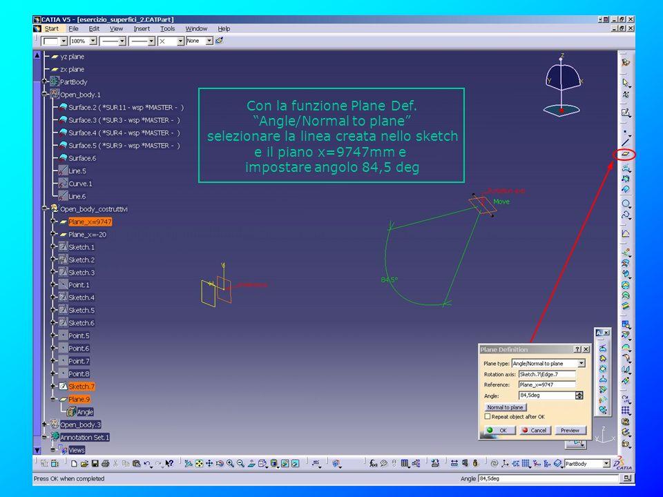 Con la funzione Plane Def. Angle/Normal to plane selezionare la linea creata nello sketch e il piano x=9747mm e impostare angolo 84,5 deg