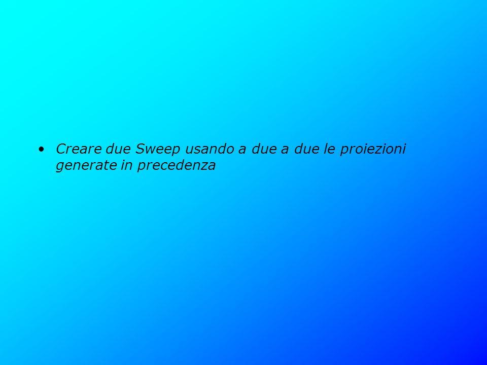 Creare due Sweep usando a due a due le proiezioni generate in precedenza