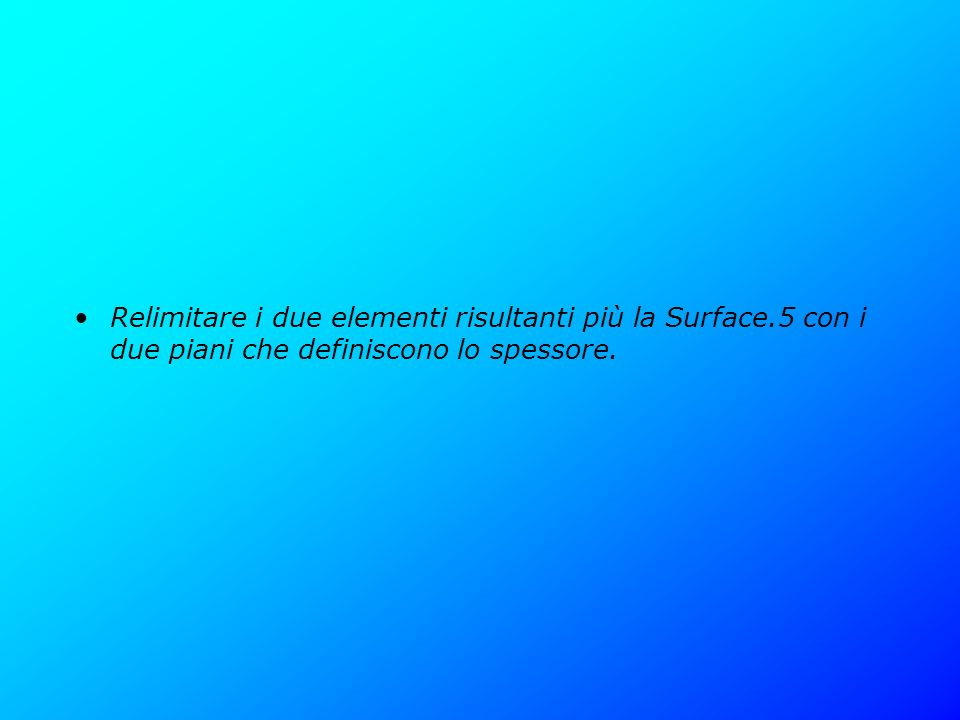 Relimitare i due elementi risultanti più la Surface.5 con i due piani che definiscono lo spessore.