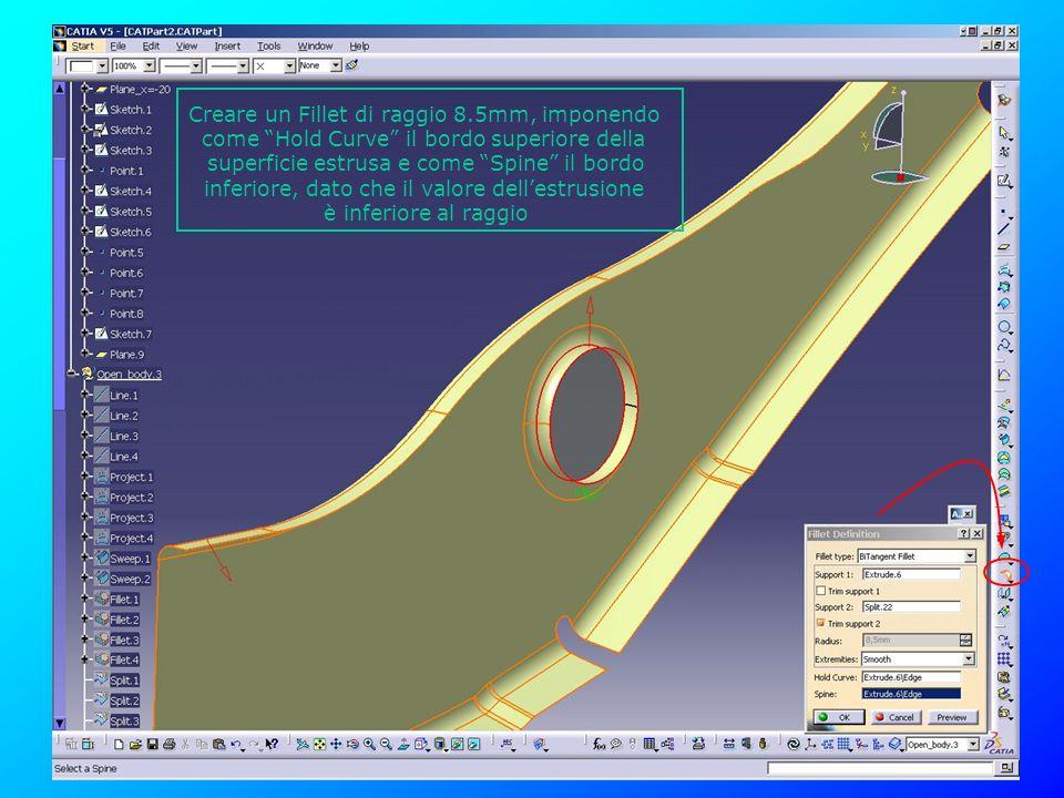 Creare un Fillet di raggio 8.5mm, imponendo come Hold Curve il bordo superiore della superficie estrusa e come Spine il bordo inferiore, dato che il v