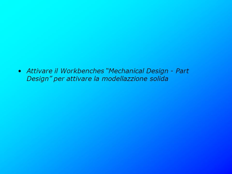 Attivare il Workbenches Mechanical Design - Part Design per attivare la modellazzione solida