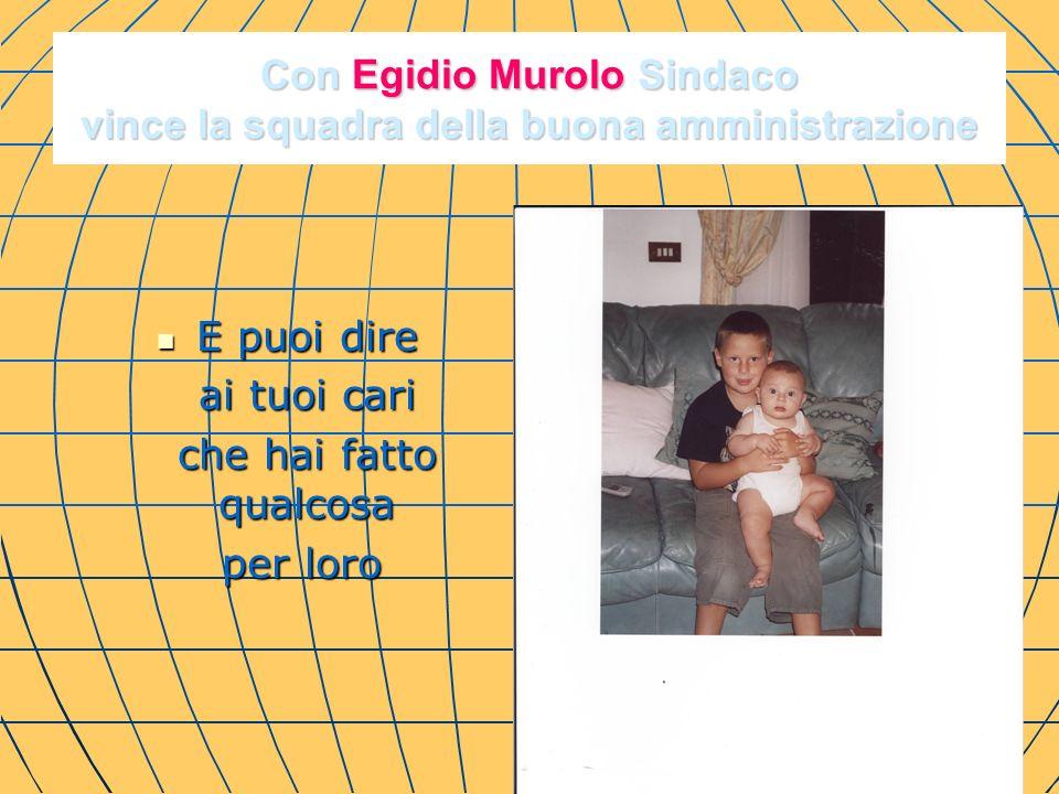 Con Egidio Murolo Sindaco vince la squadra della buona amministrazione E puoi dire E puoi dire ai tuoi cari che hai fatto qualcosa per loro per loro