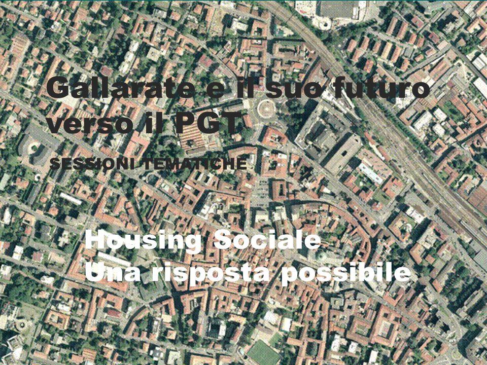 Gallarate e il suo futuro verso il PGT SESSIONI TEMATICHE Housing Sociale Una risposta possibile