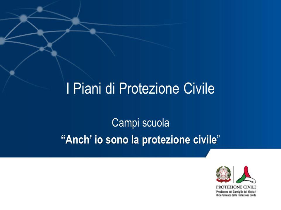 I Piani di Protezione Civile Campi scuola Anch io sono la protezione civile Anch io sono la protezione civile