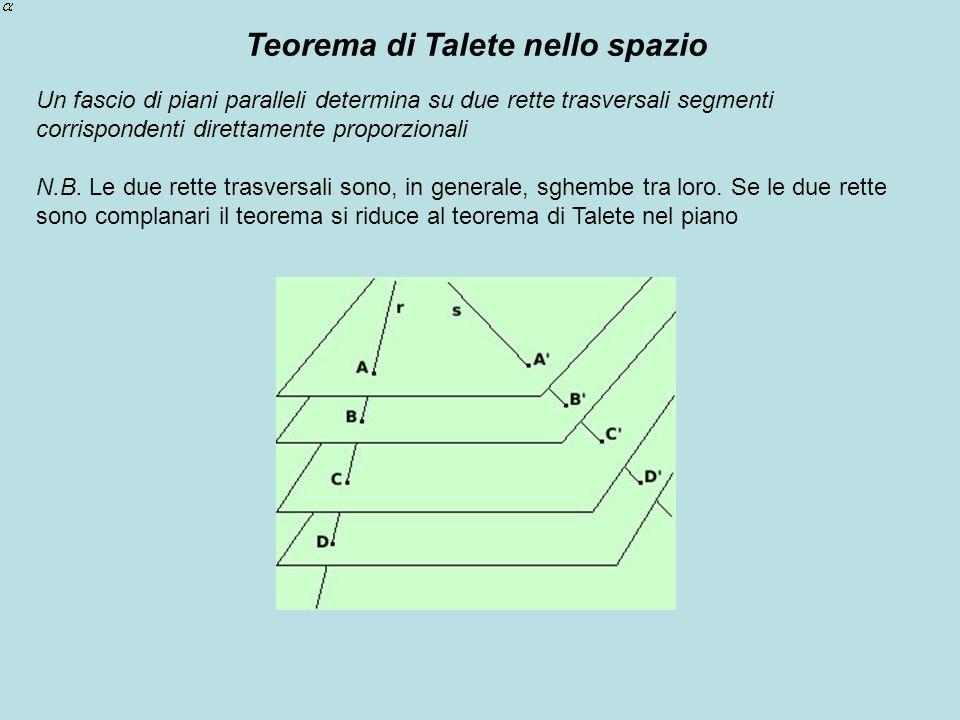 Teorema di Talete nello spazio Un fascio di piani paralleli determina su due rette trasversali segmenti corrispondenti direttamente proporzionali N.B.