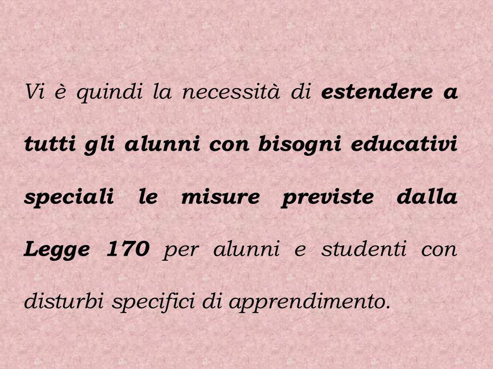 Vi è quindi la necessità di estendere a tutti gli alunni con bisogni educativi speciali le misure previste dalla Legge 170 per alunni e studenti con d