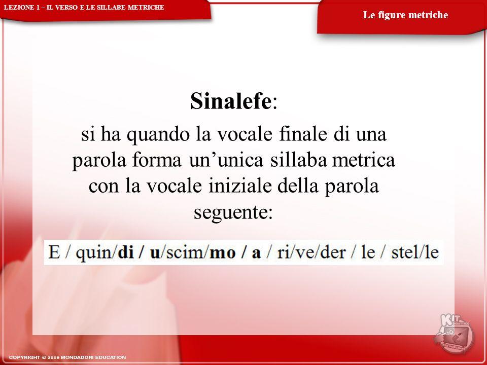 Sinalefe: si ha quando la vocale finale di una parola forma ununica sillaba metrica con la vocale iniziale della parola seguente: LEZIONE 1 – IL VERSO E LE SILLABE METRICHE Le figure metriche