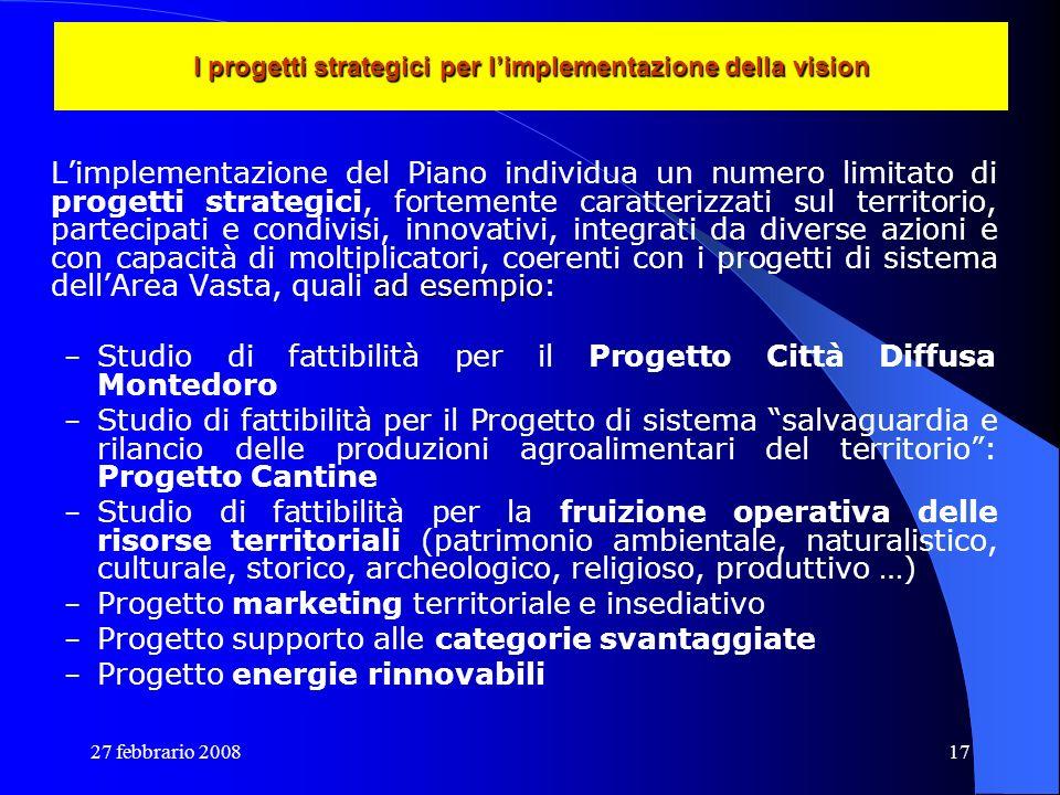 27 febbrario 200817 I progetti strategici per limplementazione della vision ad esempio Limplementazione del Piano individua un numero limitato di prog