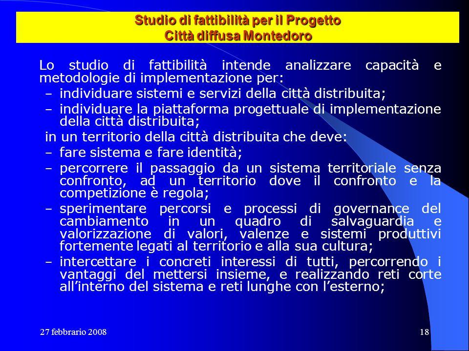 27 febbrario 200818 Studio di fattibilità per il Progetto Città diffusa Montedoro Lo studio di fattibilità intende analizzare capacità e metodologie d