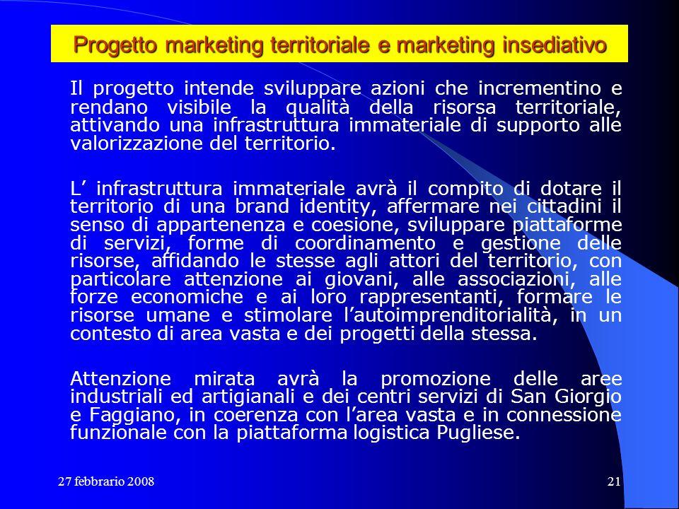 27 febbrario 200821 Progetto marketing territoriale e marketing insediativo Il progetto intende sviluppare azioni che incrementino e rendano visibile
