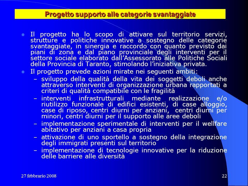 27 febbrario 200822 Progetto supporto alle categorie svantaggiate Il progetto ha lo scopo di attivare sul territorio servizi, strutture e politiche in