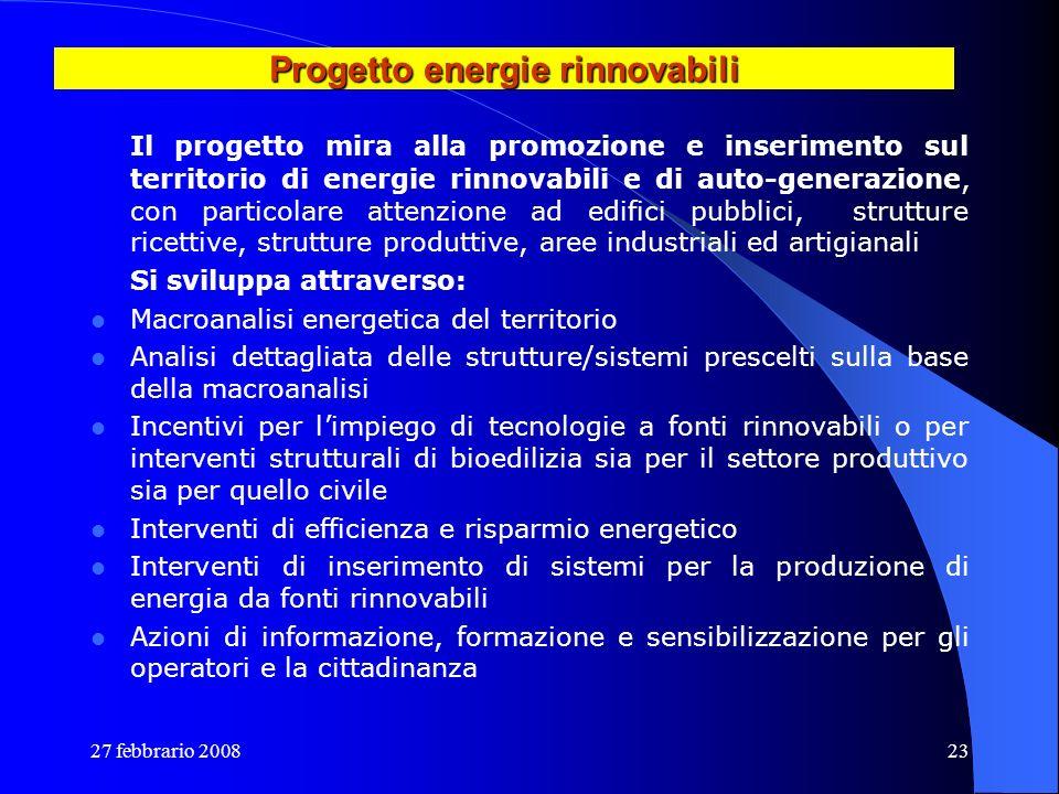 27 febbrario 200823 Progetto energie rinnovabili Il progetto mira alla promozione e inserimento sul territorio di energie rinnovabili e di auto-genera