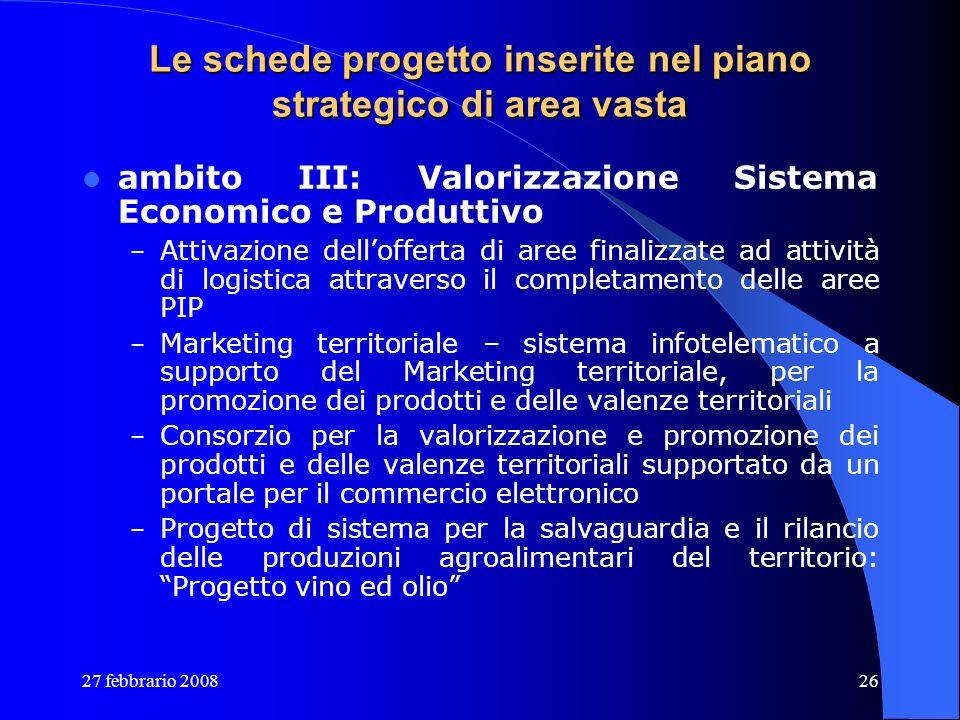 27 febbrario 200826 Le schede progetto inserite nel piano strategico di area vasta ambito III: Valorizzazione Sistema Economico e Produttivo – Attivaz