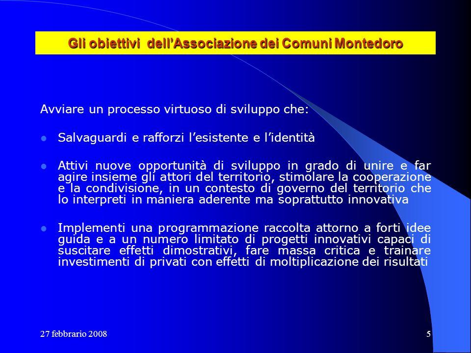 27 febbrario 20085 Gli obiettivi dellAssociazione dei Comuni Montedoro Avviare un processo virtuoso di sviluppo che: Salvaguardi e rafforzi lesistente