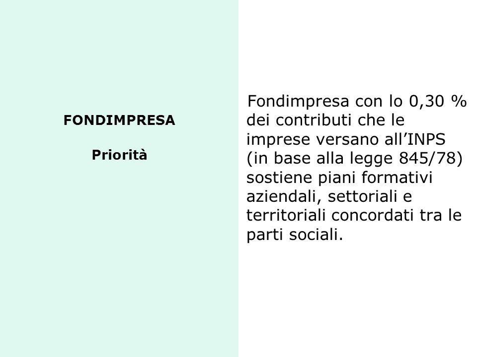 FONDIMPRESA Priorità Fondimpresa con lo 0,30 % dei contributi che le imprese versano allINPS (in base alla legge 845/78) sostiene piani formativi azie