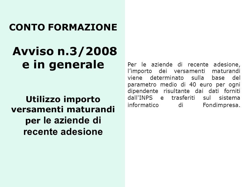 CONTO FORMAZIONE Avviso n.3/2008 e in generale Utilizzo importo versamenti maturandi per le aziende di recente adesione Per le aziende di recente ades