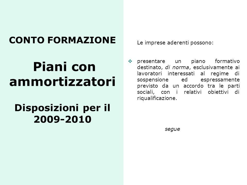 CONTO FORMAZIONE Piani con ammortizzatori Disposizioni per il 2009-2010 Le imprese aderenti possono: presentare un piano formativo destinato, di norma