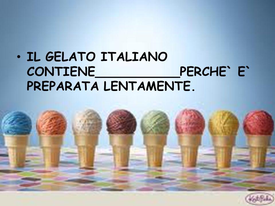 IL GELATO ITALIANO CONTIENE___________PERCHE` E` PREPARATA LENTAMENTE.