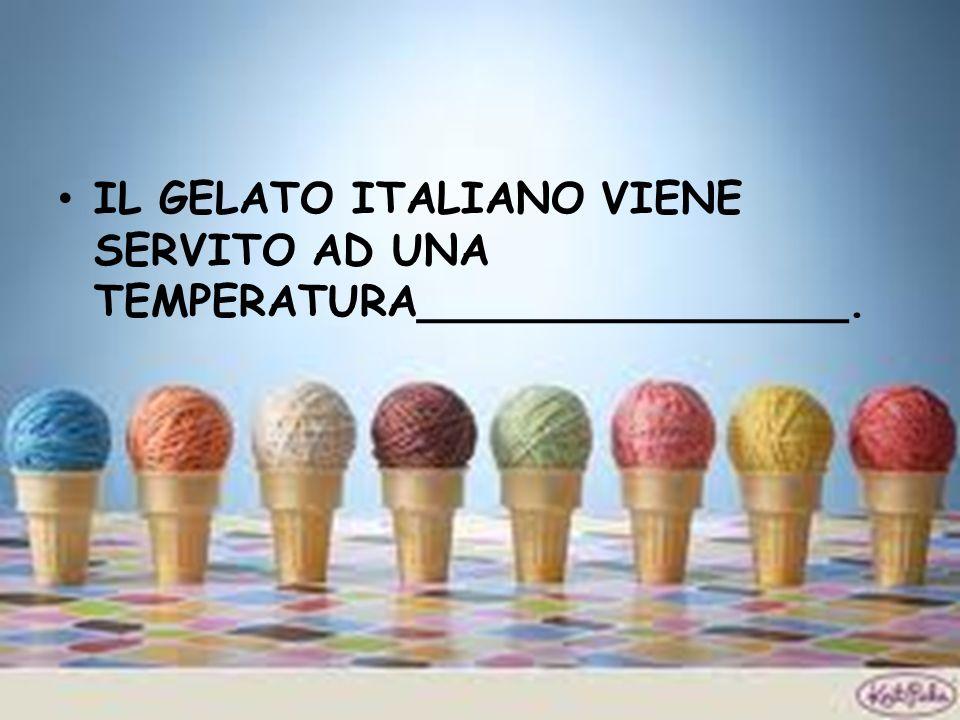 IL GELATO ITALIANO VIENE SERVITO AD UNA TEMPERATURA________________.